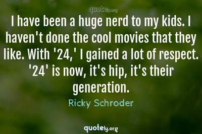 Photo Quote of I have been a huge nerd to my kids. I haven't done the cool movies that they like. With '24,' I gained a lot of respect. '24' is now, it's hip, it's their generation.