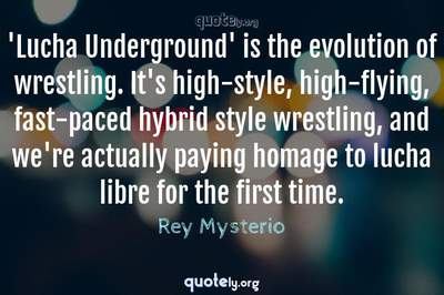 Photo Quote of 'Lucha Underground' is the evolution of wrestling. It's high-style, high-flying, fast-paced hybrid style wrestling, and we're actually paying homage to lucha libre for the first time.