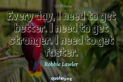 Photo Quote of Every day, I need to get better. I need to get stronger. I need to get faster.