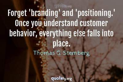 Photo Quote of Forget 'branding' and 'positioning.' Once you understand customer behavior, everything else falls into place.