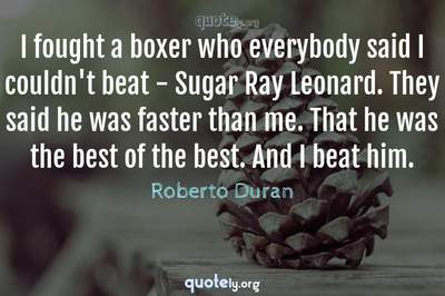 Photo Quote of I fought a boxer who everybody said I couldn't beat - Sugar Ray Leonard. They said he was faster than me. That he was the best of the best. And I beat him.