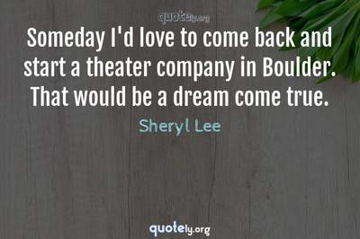 Photo Quote of Someday I'd love to come back and start a theater company in Boulder. That would be a dream come true.