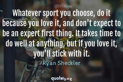Photo Quote of Whatever sport you choose, do it because you love it, and don't expect to be an expert first thing. It takes time to do well at anything, but if you love it, you'll stick with it.