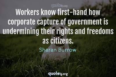 Photo Quote of Workers know first-hand how corporate capture of government is undermining their rights and freedoms as citizens.