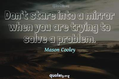 Photo Quote of Don't stare into a mirror when you are trying to solve a problem.