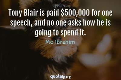 Photo Quote of Tony Blair is paid $500,000 for one speech, and no one asks how he is going to spend it.