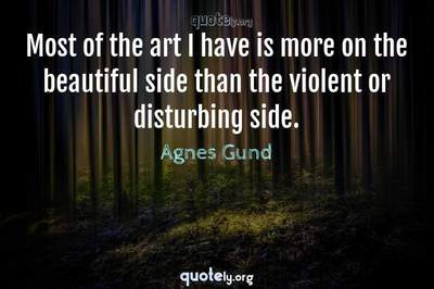 Photo Quote of Most of the art I have is more on the beautiful side than the violent or disturbing side.