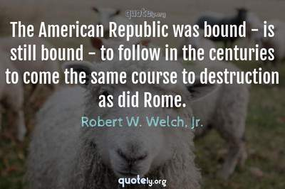 Photo Quote of The American Republic was bound - is still bound - to follow in the centuries to come the same course to destruction as did Rome.
