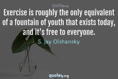 Photo Quote of Exercise is roughly the only equivalent of a fountain of youth that exists today, and it's free to everyone.