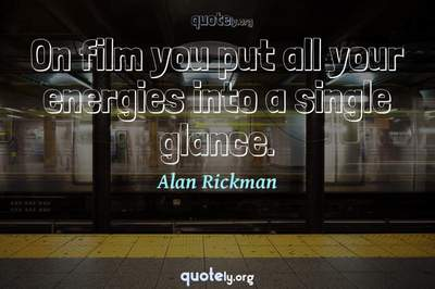 Photo Quote of On film you put all your energies into a single glance.