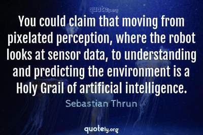Photo Quote of You could claim that moving from pixelated perception, where the robot looks at sensor data, to understanding and predicting the environment is a Holy Grail of artificial intelligence.