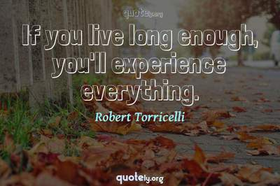 Photo Quote of If you live long enough, you'll experience everything.