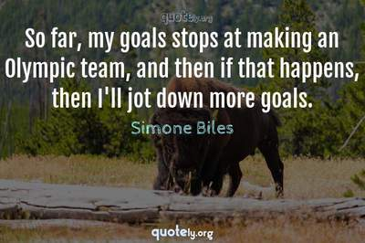 Photo Quote of So far, my goals stops at making an Olympic team, and then if that happens, then I'll jot down more goals.