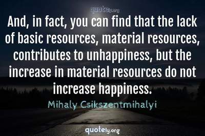 Photo Quote of And, in fact, you can find that the lack of basic resources, material resources, contributes to unhappiness, but the increase in material resources do not increase happiness.