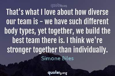 Photo Quote of That's what I love about how diverse our team is - we have such different body types, yet together, we build the best team there is. I think we're stronger together than individually.