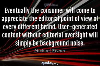 Photo Quote of Eventually the consumer will come to appreciate the editorial point of view of every different brand. User-generated content without editorial oversight will simply be background noise.