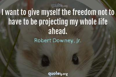 Photo Quote of I want to give myself the freedom not to have to be projecting my whole life ahead.