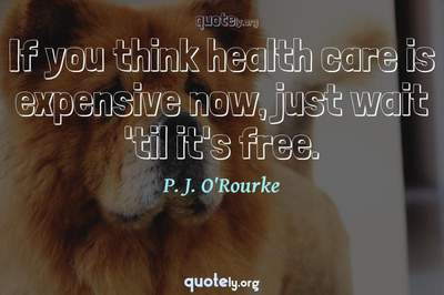 Photo Quote of If you think health care is expensive now, just wait 'til it's free.