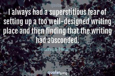 Photo Quote of I always had a superstitious fear of setting up a too well-designed writing place and then finding that the writing had absconded.