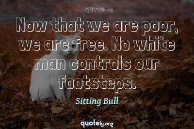 Photo Quote of Now that we are poor, we are free. No white man controls our footsteps.