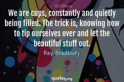 Photo Quote of We are cups, constantly and quietly being filled. The trick is, knowing how to tip ourselves over and let the beautiful stuff out.