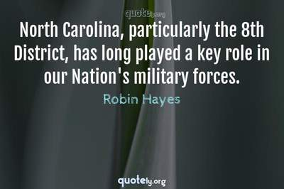 Photo Quote of North Carolina, particularly the 8th District, has long played a key role in our Nation's military forces.