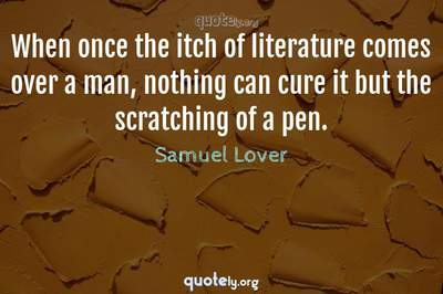 Photo Quote of When once the itch of literature comes over a man, nothing can cure it but the scratching of a pen.