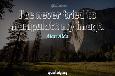 Photo Quote of I've never tried to manipulate my image.