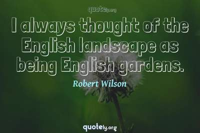 Photo Quote of I always thought of the English landscape as being English gardens.