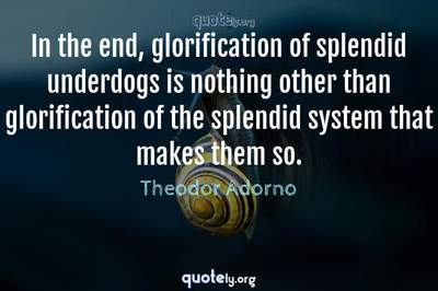 Photo Quote of In the end, glorification of splendid underdogs is nothing other than glorification of the splendid system that makes them so.