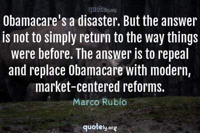 Photo Quote of Obamacare's a disaster. But the answer is not to simply return to the way things were before. The answer is to repeal and replace Obamacare with modern, market-centered reforms.
