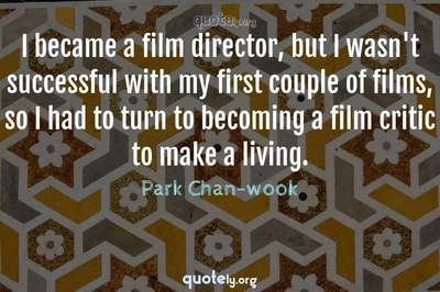 Photo Quote of I became a film director, but I wasn't successful with my first couple of films, so I had to turn to becoming a film critic to make a living.