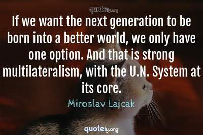 Photo Quote of If we want the next generation to be born into a better world, we only have one option. And that is strong multilateralism, with the U.N. System at its core.