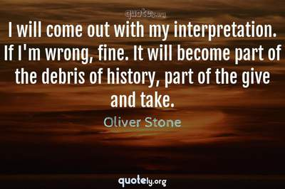 Photo Quote of I will come out with my interpretation. If I'm wrong, fine. It will become part of the debris of history, part of the give and take.