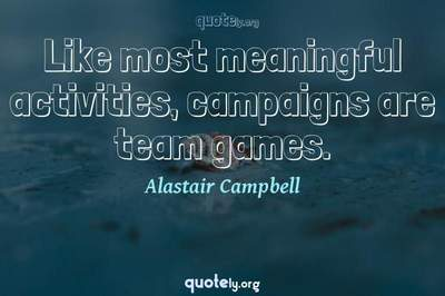 Photo Quote of Like most meaningful activities, campaigns are team games.