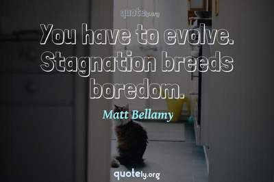 Photo Quote of You have to evolve. Stagnation breeds boredom.