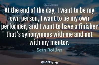 Photo Quote of At the end of the day, I want to be my own person, I want to be my own performer, and I want to have a finisher that's synonymous with me and not with my mentor.