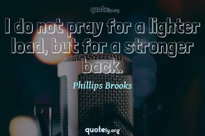 Photo Quote of I do not pray for a lighter load, but for a stronger back.