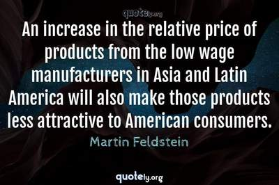 Photo Quote of An increase in the relative price of products from the low wage manufacturers in Asia and Latin America will also make those products less attractive to American consumers.