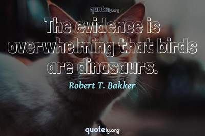 Photo Quote of The evidence is overwhelming that birds are dinosaurs.