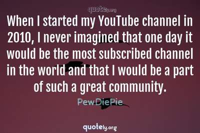 Photo Quote of When I started my YouTube channel in 2010, I never imagined that one day it would be the most subscribed channel in the world and that I would be a part of such a great community.