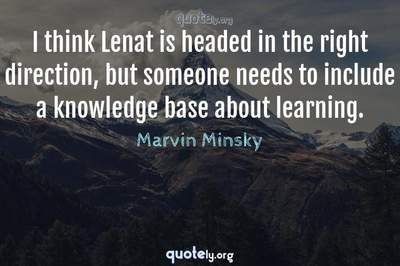 Photo Quote of I think Lenat is headed in the right direction, but someone needs to include a knowledge base about learning.