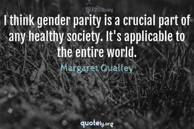 Photo Quote of I think gender parity is a crucial part of any healthy society. It's applicable to the entire world.