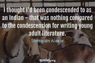 Photo Quote of I thought I'd been condescended to as an Indian - that was nothing compared to the condescension for writing young adult literature.