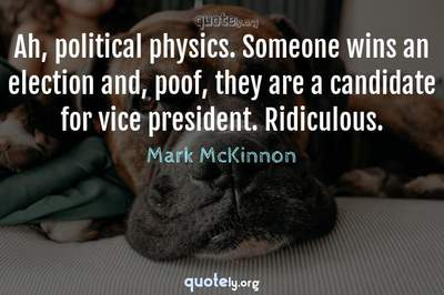Photo Quote of Ah, political physics. Someone wins an election and, poof, they are a candidate for vice president. Ridiculous.