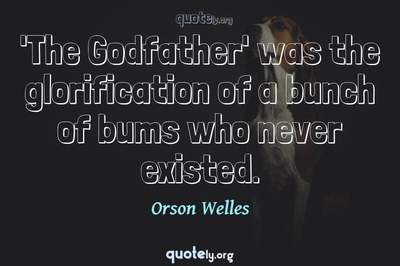Photo Quote of 'The Godfather' was the glorification of a bunch of bums who never existed.
