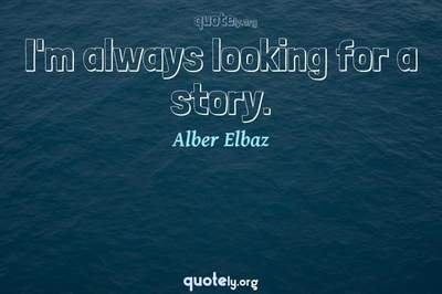 Photo Quote of I'm always looking for a story.