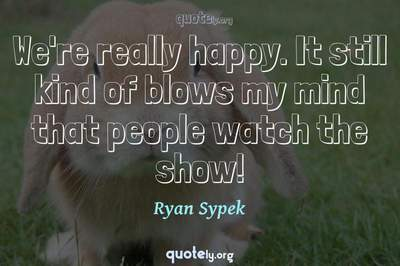 Photo Quote of We're really happy. It still kind of blows my mind that people watch the show!