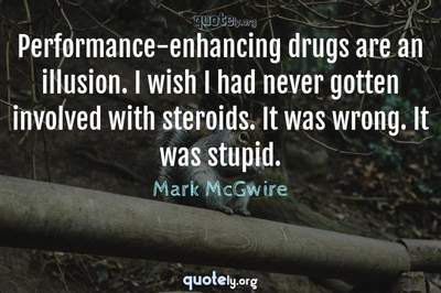 Photo Quote of Performance-enhancing drugs are an illusion. I wish I had never gotten involved with steroids. It was wrong. It was stupid.
