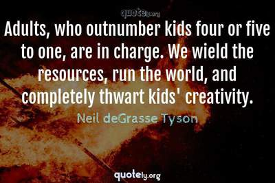 Photo Quote of Adults, who outnumber kids four or five to one, are in charge. We wield the resources, run the world, and completely thwart kids' creativity.